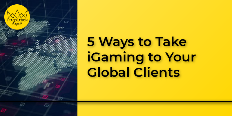 5 Ways to Take iGaming to Your Global Clients - Translation Royale