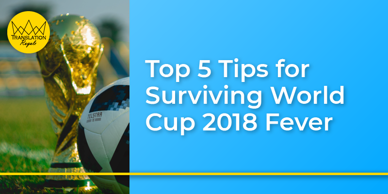 Top 5 Tips for Surviving World Cup 2018 Fever - Translation Royale