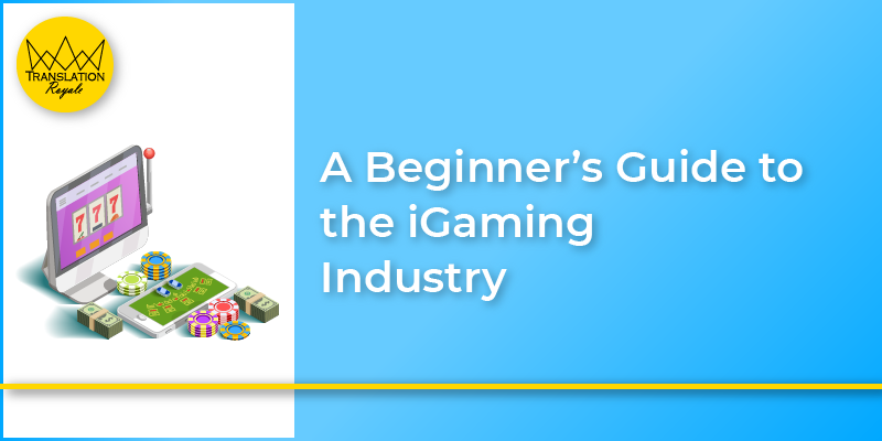 A beginner's guide to the iGaming Industry - Translation Royale
