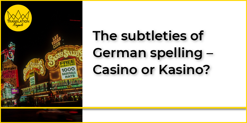 The subtleties of German spelling – Casino or Kasino - Translation Royale