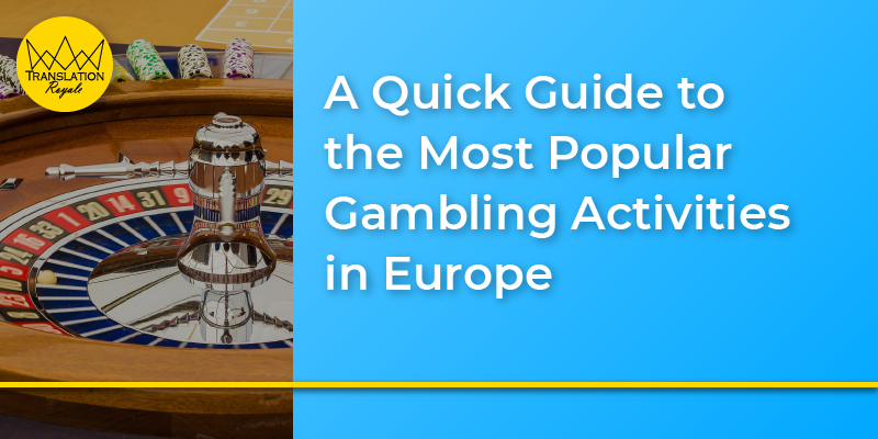 A Quick Guide to the Most Popular Gambling Activities in Europe - Translation Royale