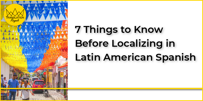 7 Things to Know Before Localizing in Latin American Spanish - Translation Royale