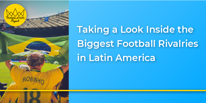 Taking a Look Inside the Biggest Football Rivalries in Latin America - Translation Royale