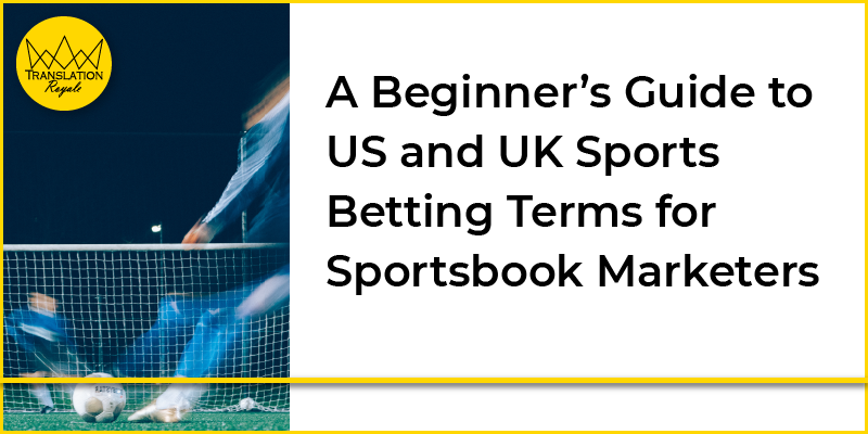 A Beginner's Guide to US and UK Sports Betting Terms for Sportsbook Managers - Translation Royale