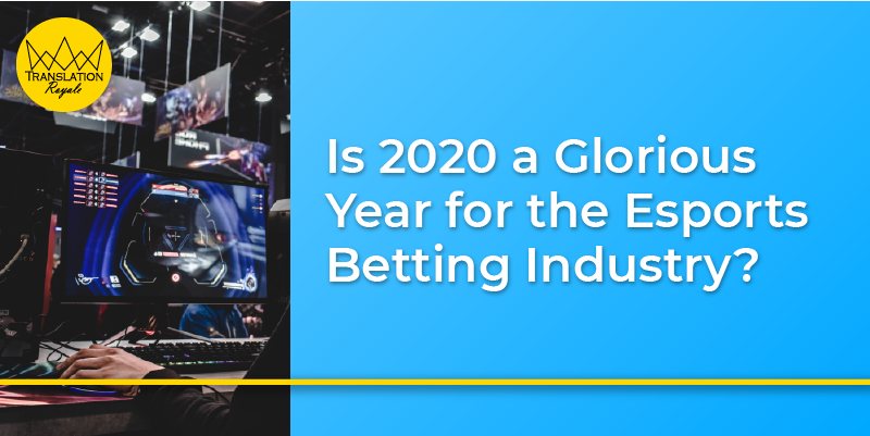 Is 2020 a Glorious Year for the Esports Betting Industry - Translation Royale