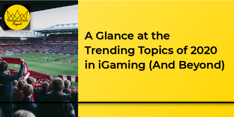 A Glance at the Trending Topics of 2020 in iGaming (And Beyond) - Translation Royale