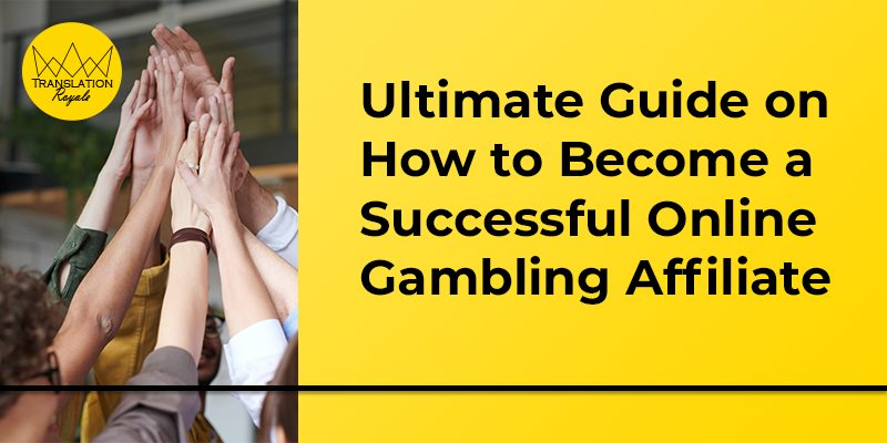 Ultimate Guide on How to Become a Successful Online Gambling Affiliate - Translation Royale.jpg
