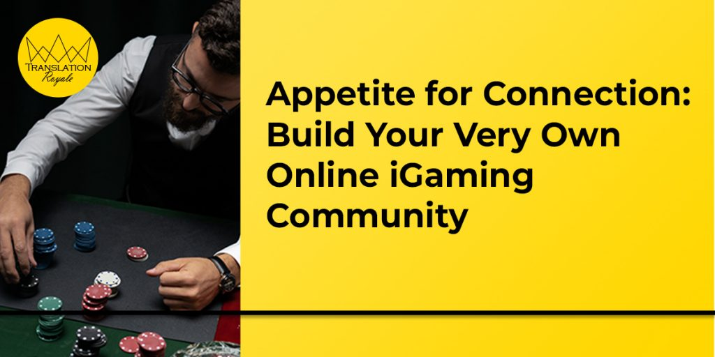 Appetite for Connection - Build Your Very Own Online iGaming Community - Translation Royale