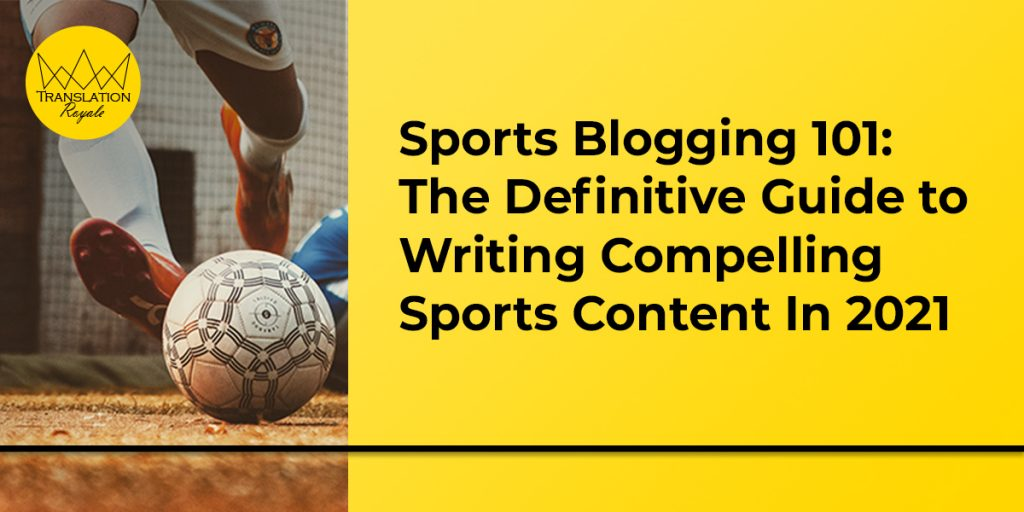 The Definitive Guide to Writing Compelling Sports Content In 2021 - Translation Royale