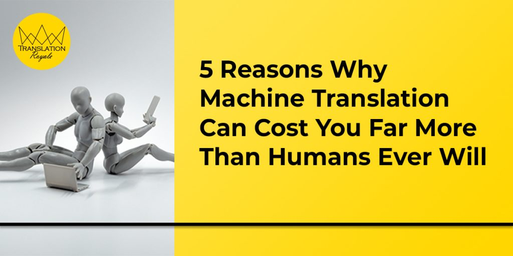5 Reasons Why Machine Translation Can Cost You Far More Than Humans Ever Will - Translation Royale