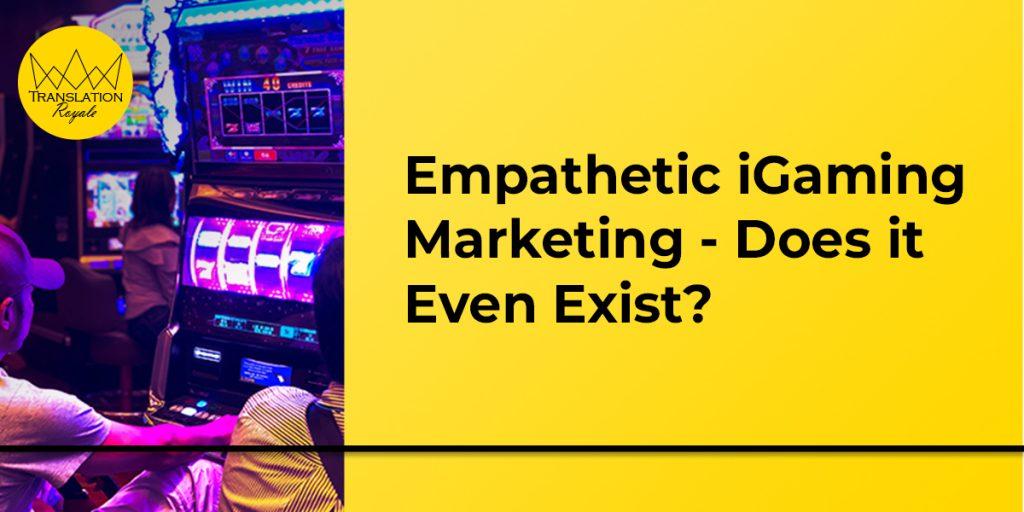 Empathetic iGaming Marketing - Does it Even Exist_ - Translation Royale